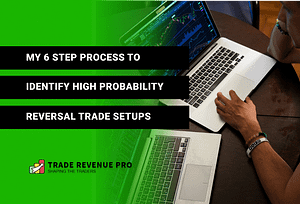 My 6 Step Process to Identify High Probability Reversal Trade Setups