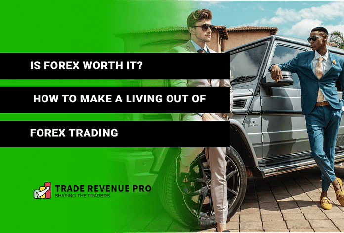 Is Forex Worth It - How to Make a Living Out of Forex Trading