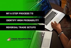 My 6 Step Process to Identify High Probability Reversal Trade Setups
