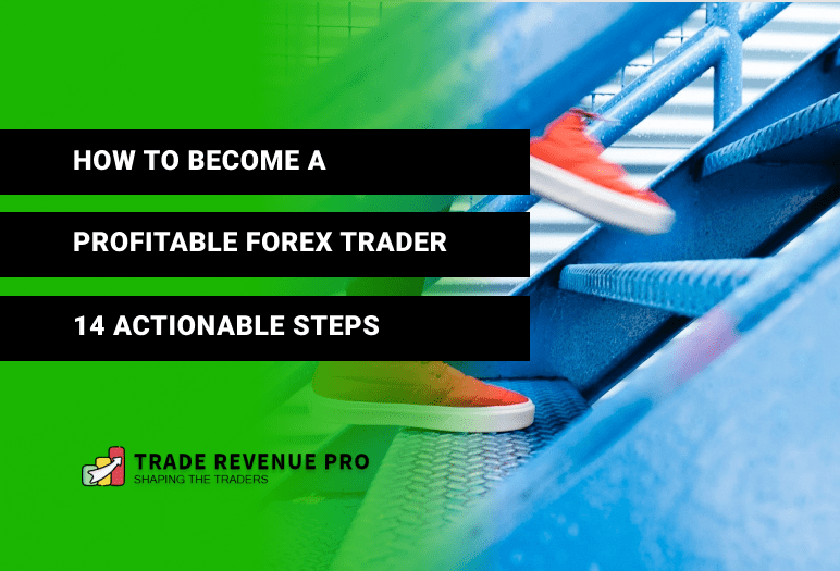 How to Become a Profitable Forex Trader - 14 Actionable Steps